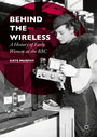 Behind the Wireless - A History of Early Women at the BBC
